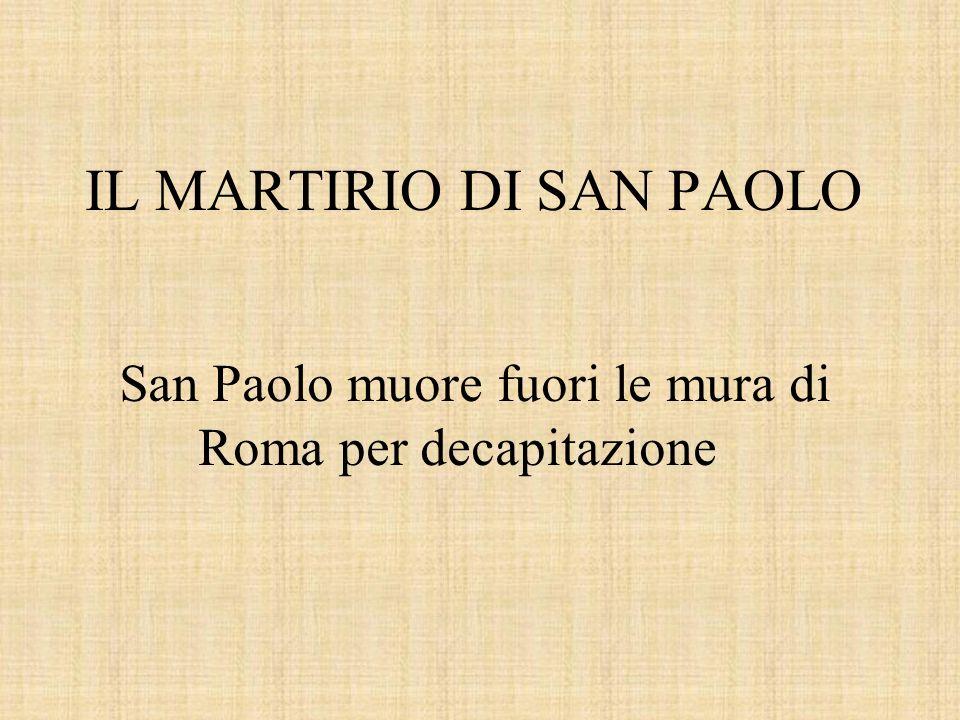 IL MARTIRIO DI SAN PAOLO San Paolo muore fuori le mura di Roma per decapitazione