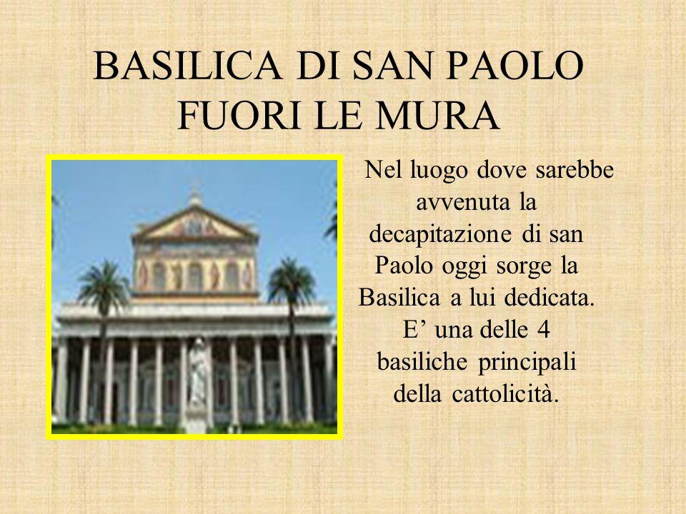 BASILICA DI SAN PAOLO FUORI LE MURA Nel luogo dove sarebbe avvenuta la decapitazione di san Paolo oggi sorge la Basilica a lui dedicata. E' una delle