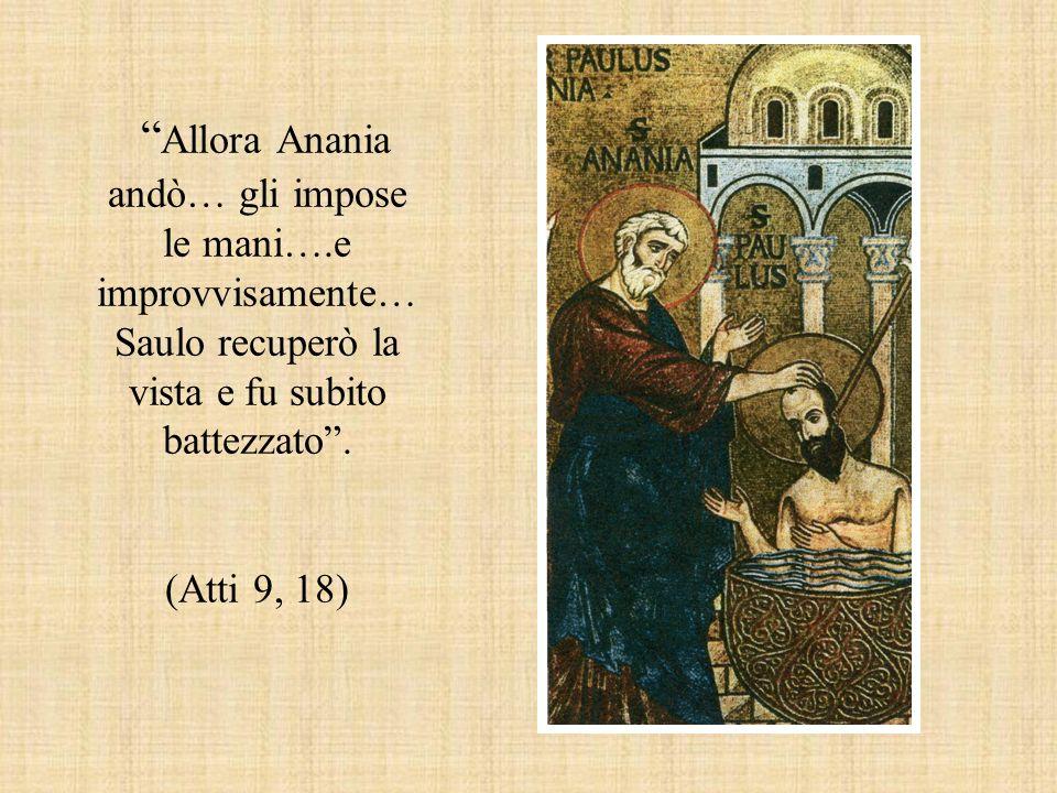 """"""" Allora Anania andò… gli impose le mani….e improvvisamente… Saulo recuperò la vista e fu subito battezzato"""". (Atti 9, 18)"""
