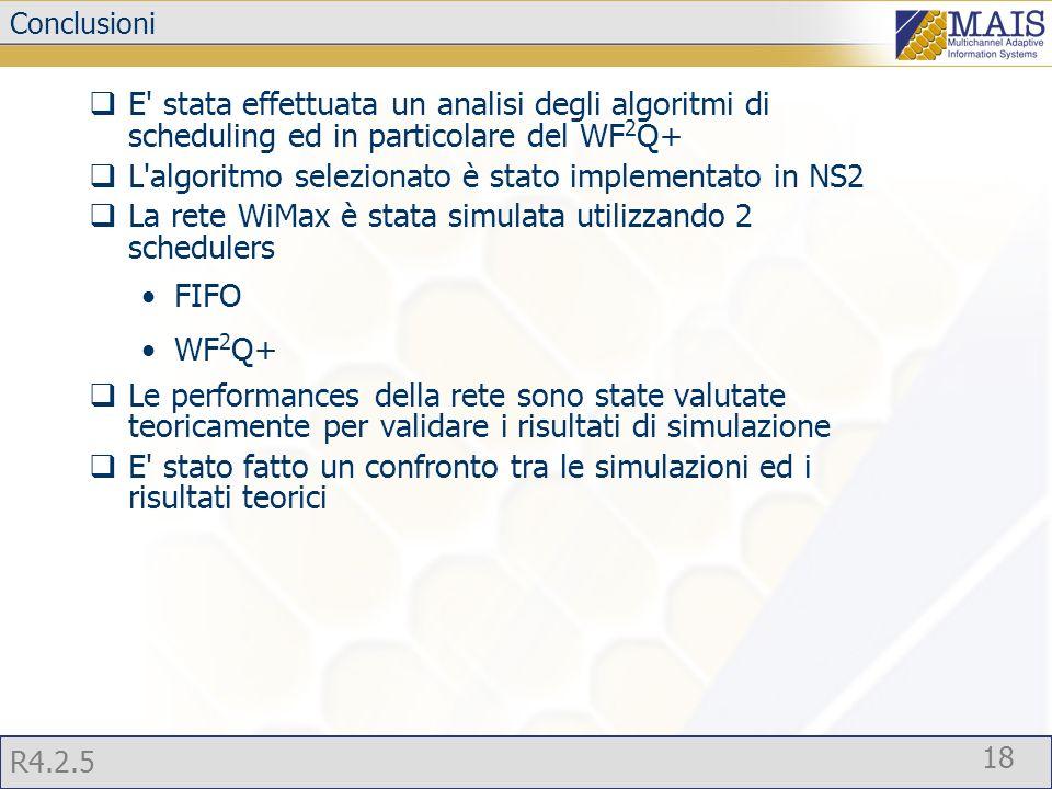 R4.2.5 18 Conclusioni  E stata effettuata un analisi degli algoritmi di scheduling ed in particolare del WF 2 Q+  L algoritmo selezionato è stato implementato in NS2  La rete WiMax è stata simulata utilizzando 2 schedulers FIFO WF 2 Q+  Le performances della rete sono state valutate teoricamente per validare i risultati di simulazione  E stato fatto un confronto tra le simulazioni ed i risultati teorici