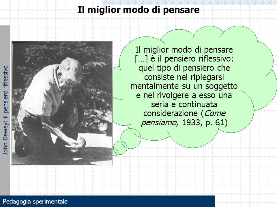 John Dewey: il pensiero riflessivo Il miglior modo di pensare […] è il pensiero riflessivo: quel tipo di pensiero che consiste nel ripiegarsi mentalme