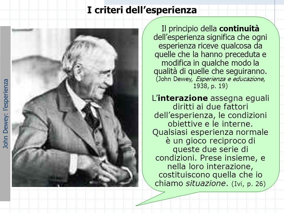 I criteri dell'esperienza John Dewey: l'esperienza Il principio della continuità dell'esperienza significa che ogni esperienza riceve qualcosa da quel