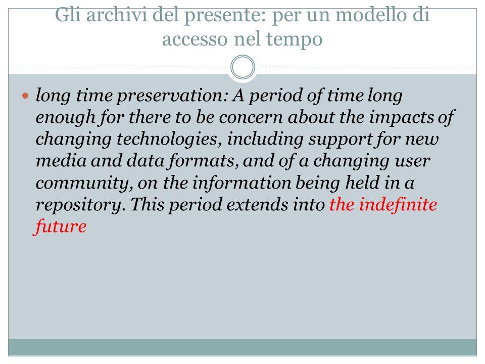 Gli archivi del presente: per un modello di accesso nel tempo long time preservation: A period of time long enough for there to be concern about the i