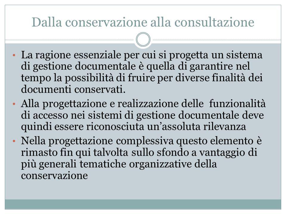 Dalla conservazione alla consultazione La ragione essenziale per cui si progetta un sistema di gestione documentale è quella di garantire nel tempo la