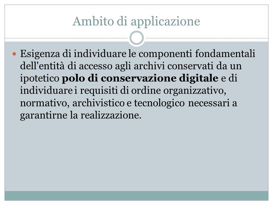 Ambito di applicazione Esigenza di individuare le componenti fondamentali dell'entità di accesso agli archivi conservati da un ipotetico polo di conse