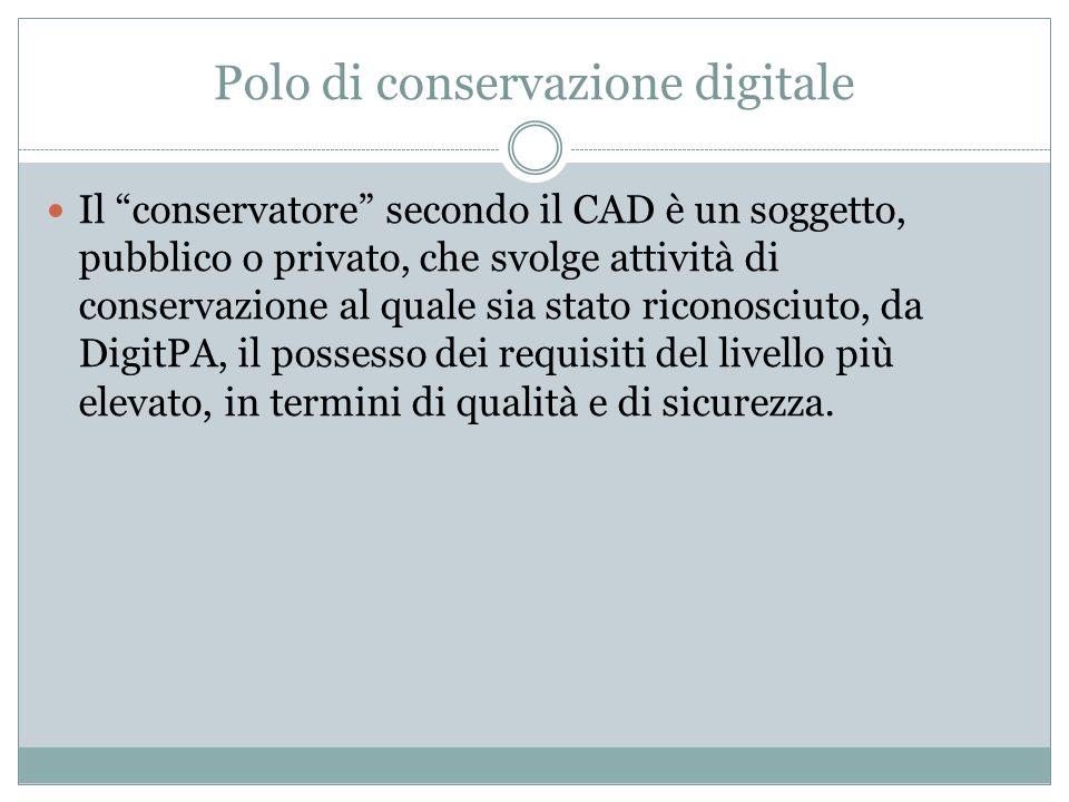 """Polo di conservazione digitale Il """"conservatore"""" secondo il CAD è un soggetto, pubblico o privato, che svolge attività di conservazione al quale sia s"""