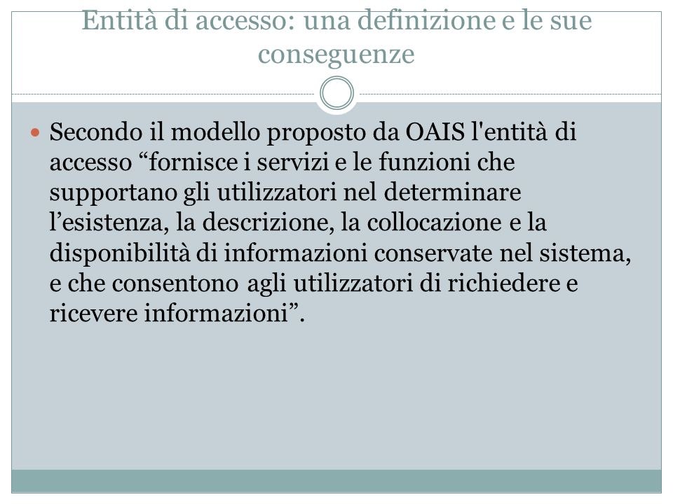 L'oggetto dell'accesso L accesso è una entità che agisce su un Open Archival Information System (OAIS): An archive, consisting of an organization of people and systems, that has accepted the responsibility to preserve information and make it available for a Designated Community.