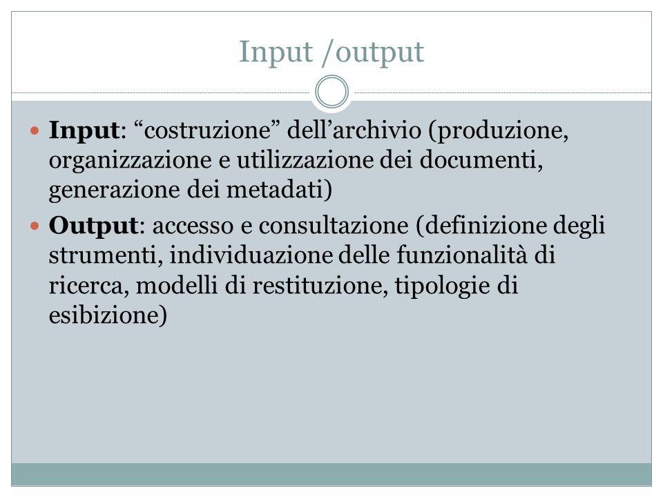 """Input /output Input: """"costruzione"""" dell'archivio (produzione, organizzazione e utilizzazione dei documenti, generazione dei metadati) Output: accesso"""