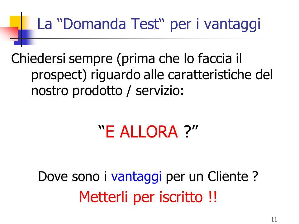 """11 La """"Domanda Test"""" per i vantaggi Chiedersi sempre (prima che lo faccia il prospect) riguardo alle caratteristiche del nostro prodotto / servizio: """""""
