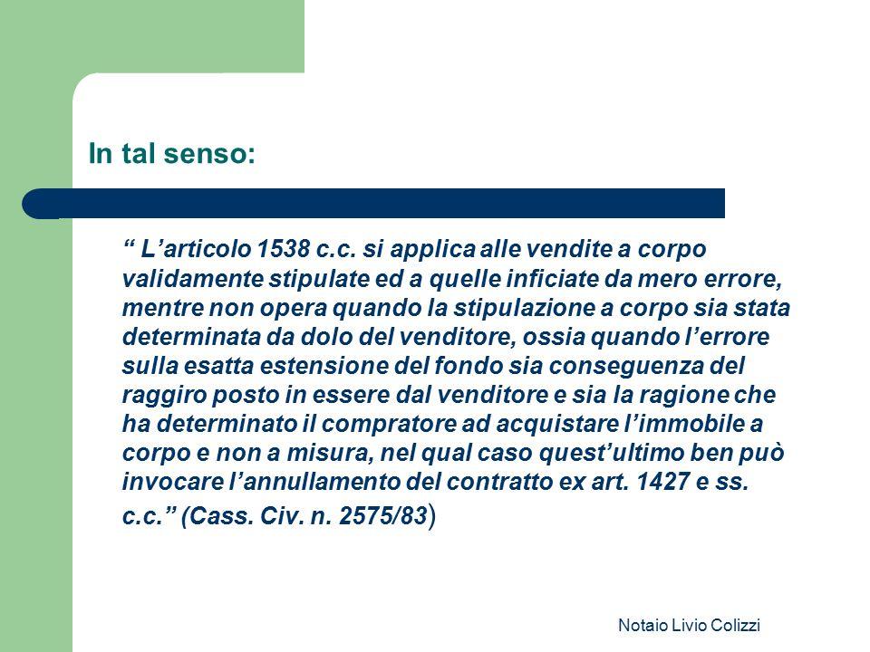 """Notaio Livio Colizzi In tal senso: """" L'articolo 1538 c.c. si applica alle vendite a corpo validamente stipulate ed a quelle inficiate da mero errore,"""