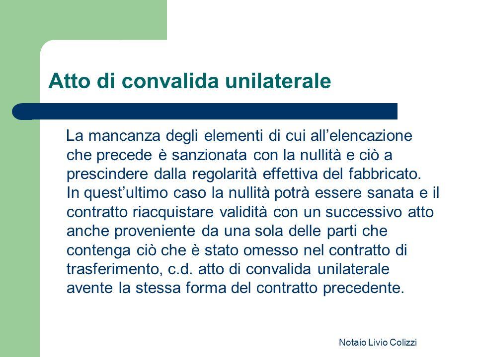 Notaio Livio Colizzi Atto di convalida unilaterale La mancanza degli elementi di cui all'elencazione che precede è sanzionata con la nullità e ciò a p