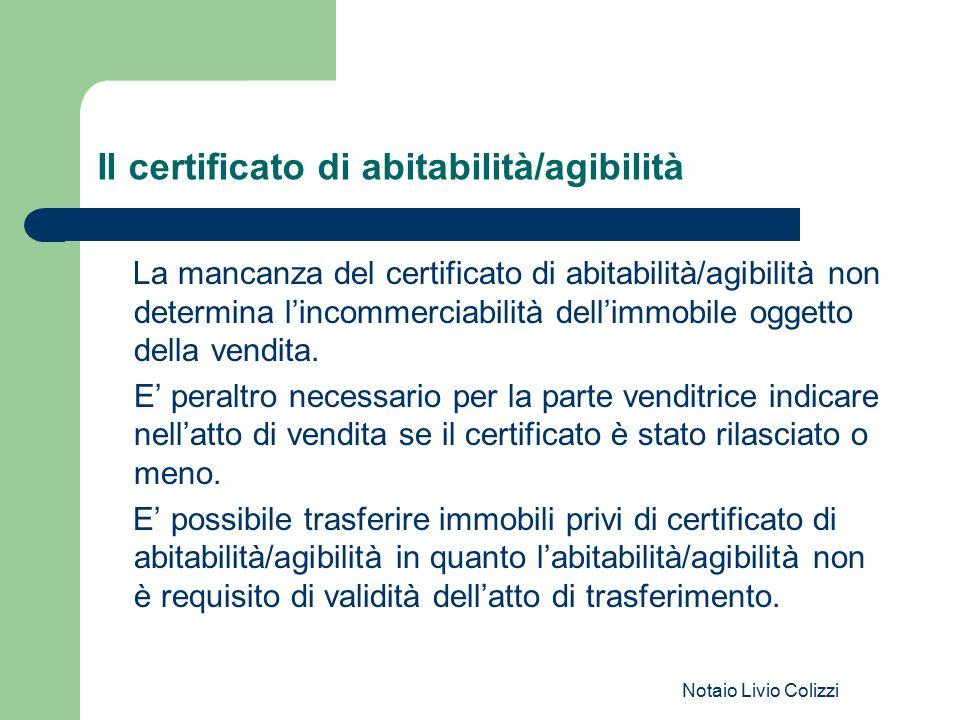 Notaio Livio Colizzi Il certificato di abitabilità/agibilità La mancanza del certificato di abitabilità/agibilità non determina l'incommerciabilità de
