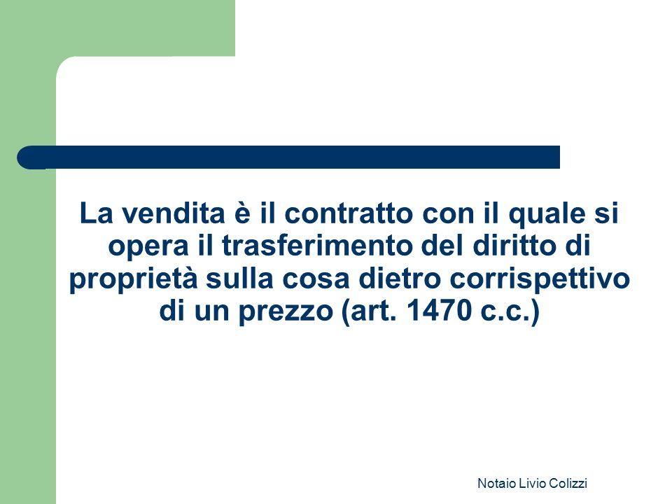 Notaio Livio Colizzi La vendita è il contratto con il quale si opera il trasferimento del diritto di proprietà sulla cosa dietro corrispettivo di un p