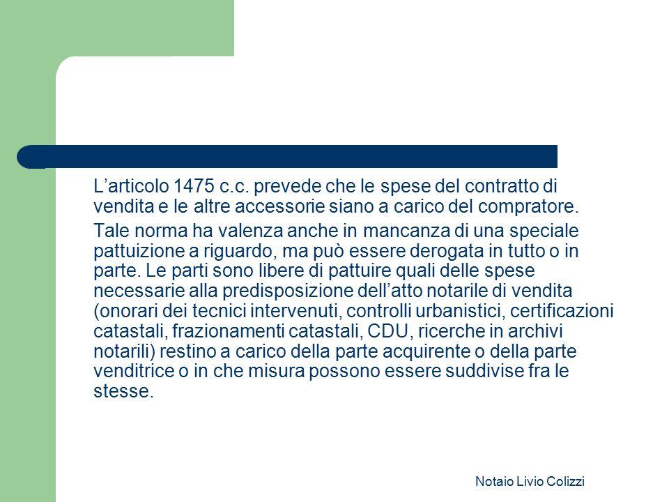 Notaio Livio Colizzi L'articolo 1475 c.c. prevede che le spese del contratto di vendita e le altre accessorie siano a carico del compratore. Tale norm