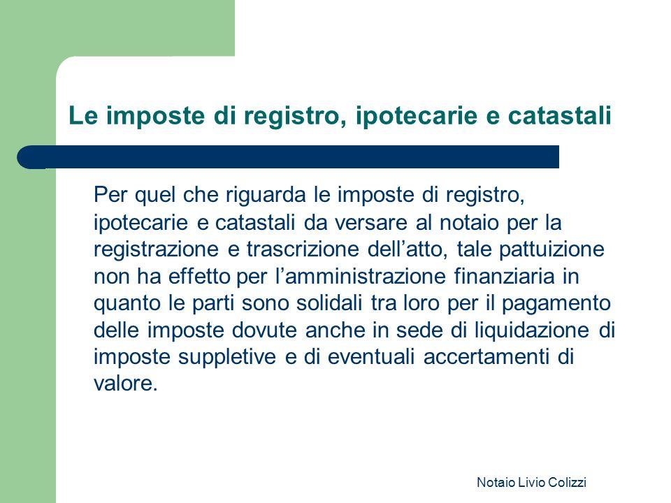 Notaio Livio Colizzi Le imposte di registro, ipotecarie e catastali Per quel che riguarda le imposte di registro, ipotecarie e catastali da versare al