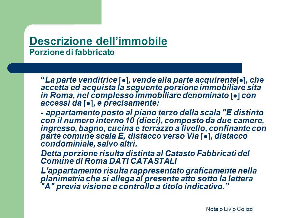 """Notaio Livio Colizzi Descrizione dell'immobile Porzione di fabbricato """"La parte venditrice , vende alla parte acquirente , che accetta ed acquis"""