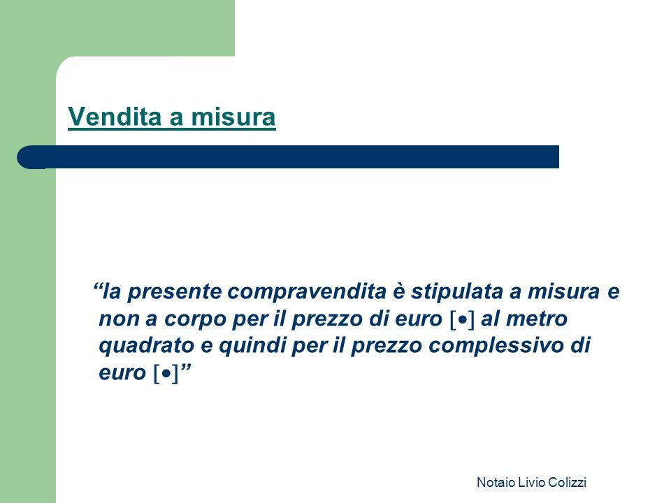 """Notaio Livio Colizzi Vendita a misura """"la presente compravendita è stipulata a misura e non a corpo per il prezzo di euro  al metro quadrato e quin"""