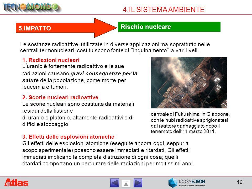 16 4.IL SISTEMA AMBIENTE Rischio nucleare 5.IMPATTO Le sostanze radioattive, utilizzate in diverse applicazioni ma soprattutto nelle centrali termonuc