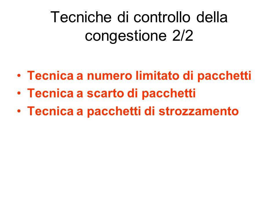 Tecniche di controllo della congestione 2/2 Tecnica a numero limitato di pacchetti Tecnica a scarto di pacchetti Tecnica a pacchetti di strozzamento