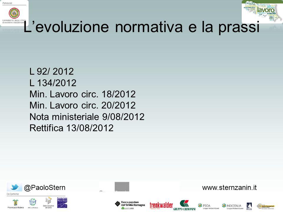 @PaoloSternwww.sternzanin.it L'evoluzione normativa e la prassi L 92/ 2012 L 134/2012 Min. Lavoro circ. 18/2012 Min. Lavoro circ. 20/2012 Nota ministe