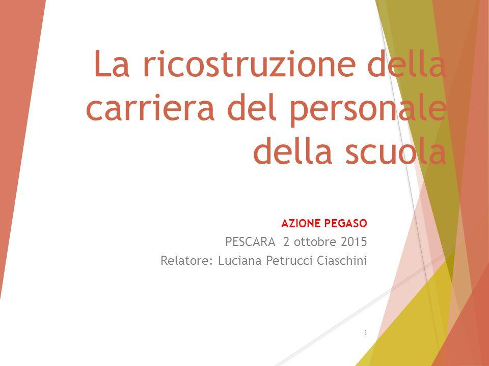 La ricostruzione della carriera del personale della scuola AZIONE PEGASO PESCARA 2 ottobre 2015 Relatore: Luciana Petrucci Ciaschini 1