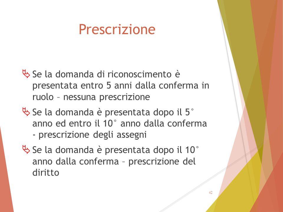 Prescrizione  Se la domanda di riconoscimento è presentata entro 5 anni dalla conferma in ruolo – nessuna prescrizione  Se la domanda è presentata d