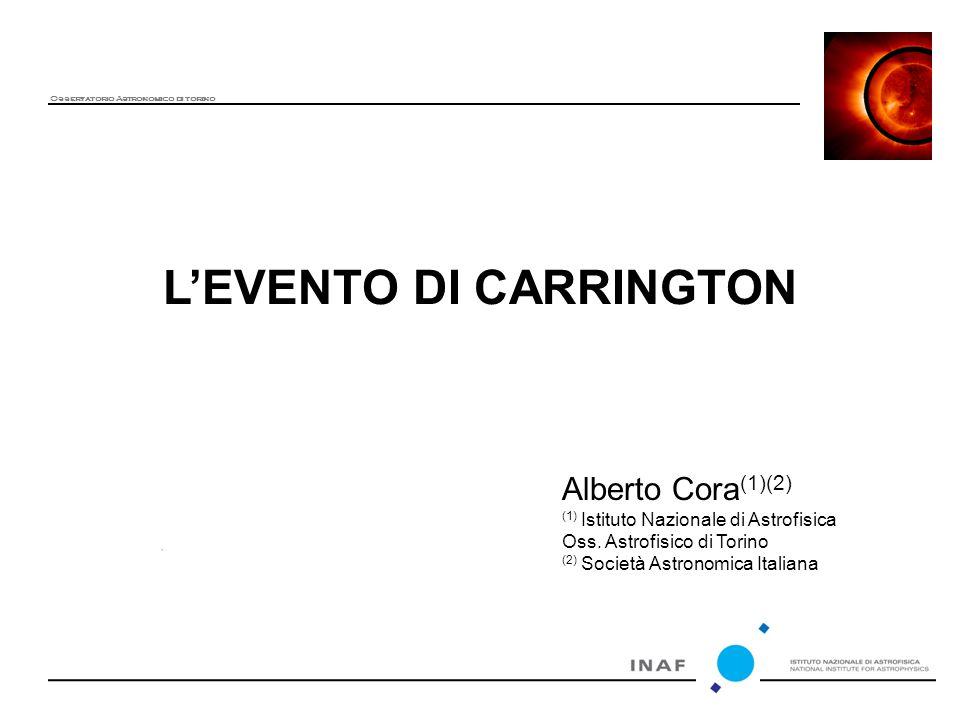 L'EVENTO DI CARRINGTON Osservatorio Astronomico di torino Alberto Cora (1)(2) (1) Istituto Nazionale di Astrofisica Oss.