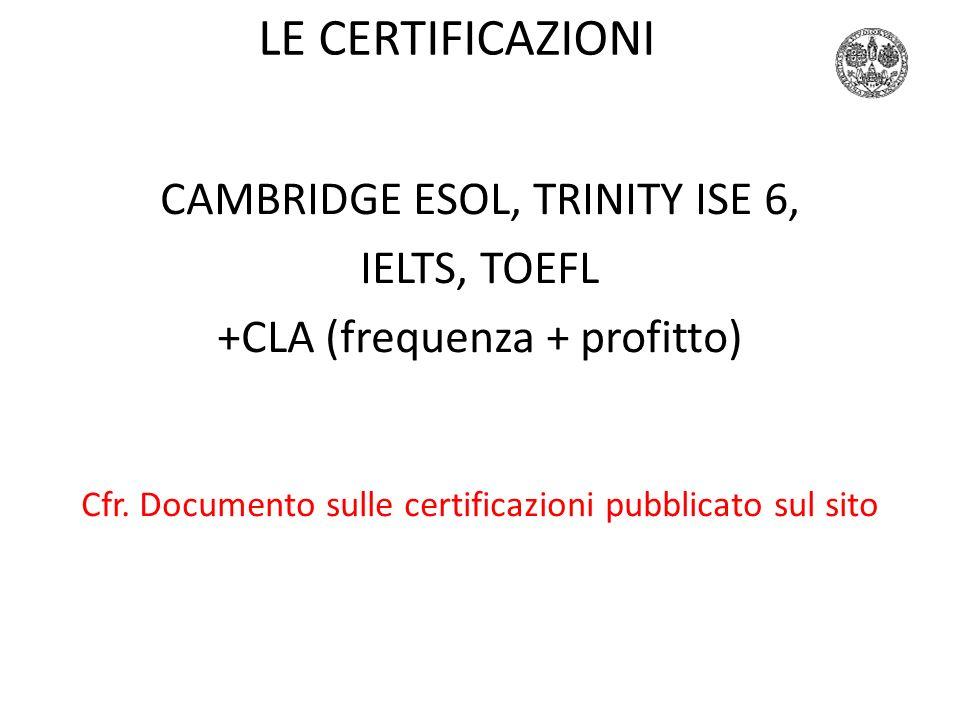 LE CERTIFICAZIONI CAMBRIDGE ESOL, TRINITY ISE 6, IELTS, TOEFL +CLA (frequenza + profitto) Cfr. Documento sulle certificazioni pubblicato sul sito