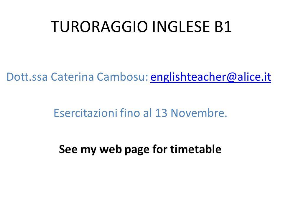 TURORAGGIO INGLESE B1 Dott.ssa Caterina Cambosu: englishteacher@alice.itenglishteacher@alice.it Esercitazioni fino al 13 Novembre.