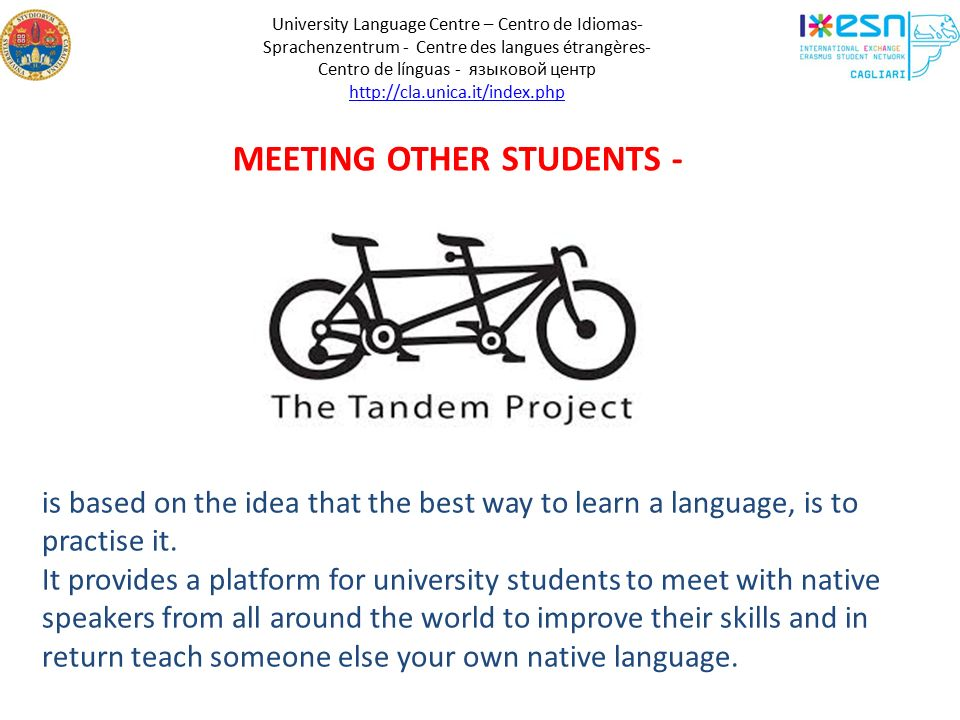 University Language Centre – Centro de Idiomas- Sprachenzentrum - Centre des langues étrangères- Centro de línguas - языковой центр http://cla.unica.it/index.php MEETING OTHER STUDENTS - is based on the idea that the best way to learn a language, is to practise it.
