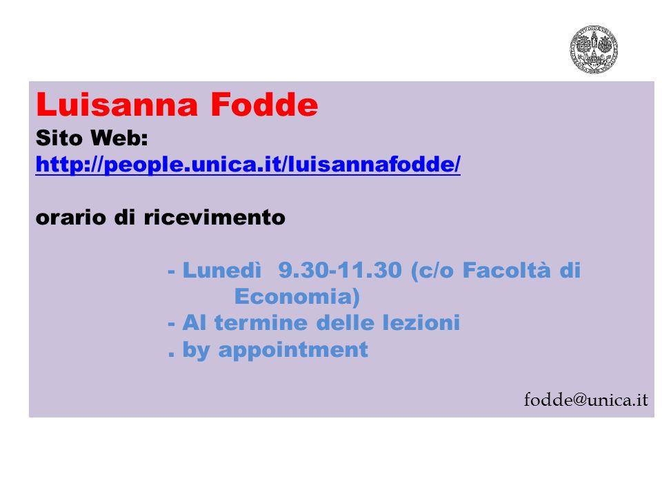 Luisanna Fodde Sito Web: http://people.unica.it/luisannafodde/ orario di ricevimento - Lunedì 9.30-11.30 (c/o Facoltà di Economia) - Al termine delle lezioni.