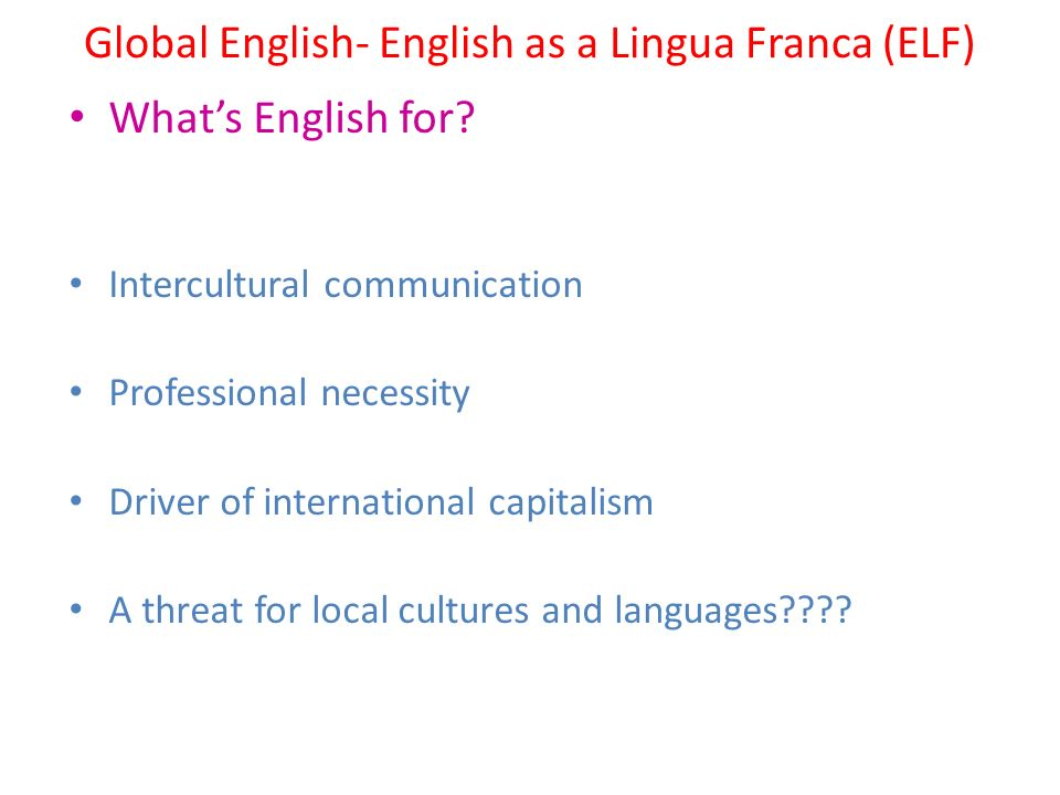 Global English- English as a Lingua Franca (ELF) What's English for? Intercultural communication Professional necessity Driver of international capita
