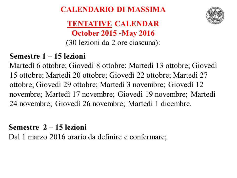 CALENDARIO DI MASSIMA TENTATIVE CALENDAR October 2015 -May 2016 (30 lezioni da 2 ore ciascuna): Semestre 1 – 15 lezioni Martedì 6 ottobre; Giovedì 8 o