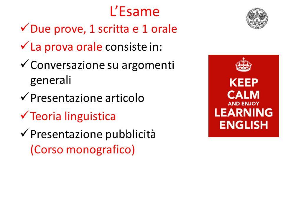 L'Esame Due prove, 1 scritta e 1 orale La prova orale consiste in: Conversazione su argomenti generali Presentazione articolo Teoria linguistica Presentazione pubblicità (Corso monografico)