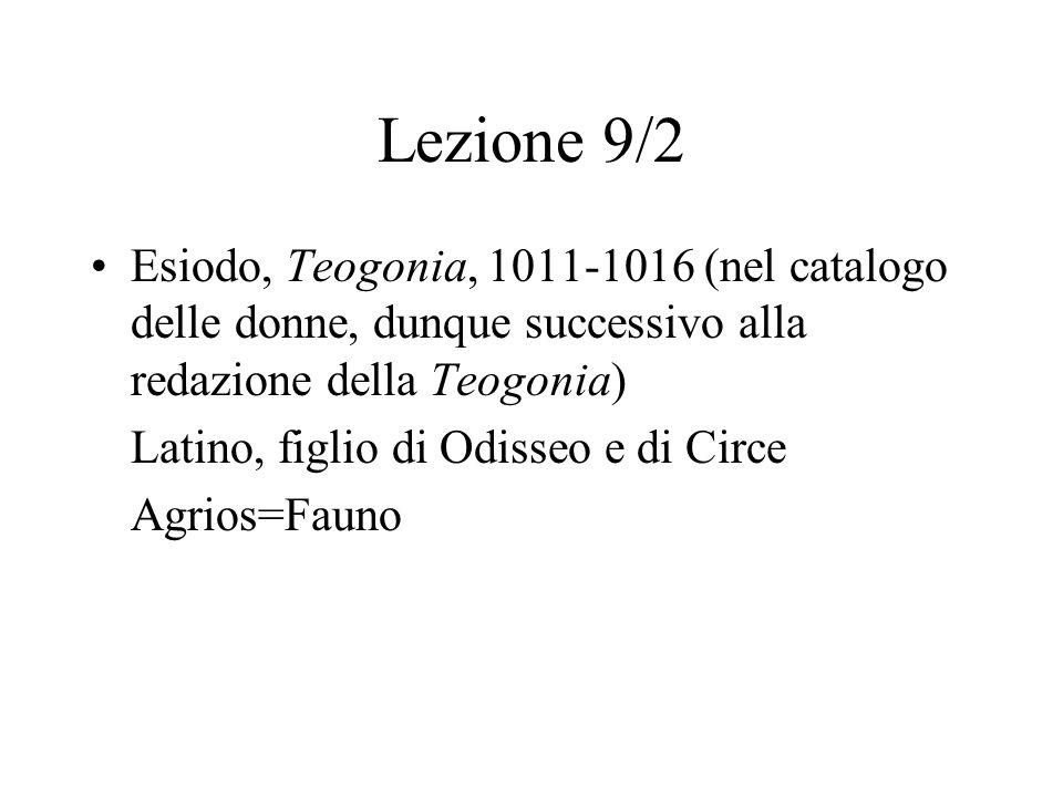 Lezione 9/2 Esiodo, Teogonia, 1011-1016 (nel catalogo delle donne, dunque successivo alla redazione della Teogonia) Latino, figlio di Odisseo e di Circe Agrios=Fauno