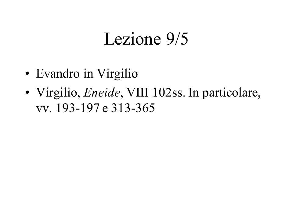 Lezione 9/5 Evandro in Virgilio Virgilio, Eneide, VIII 102ss. In particolare, vv. 193-197 e 313-365