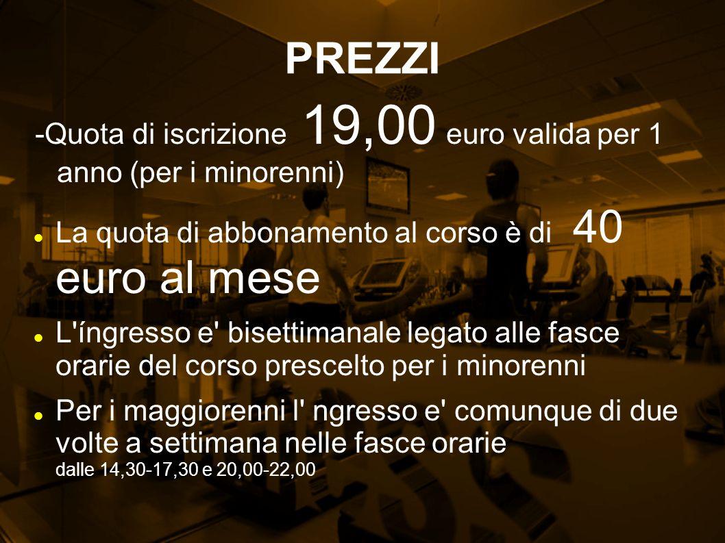 PREZZI -Quota di iscrizione 19,00 euro valida per 1 anno (per i minorenni) La quota di abbonamento al corso è di 40 euro al mese L'íngresso e' bisetti