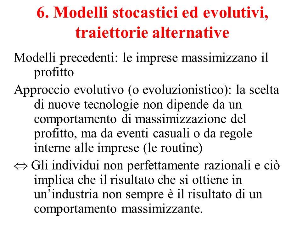 6. Modelli stocastici ed evolutivi, traiettorie alternative Modelli precedenti: le imprese massimizzano il profitto Approccio evolutivo (o evoluzionis