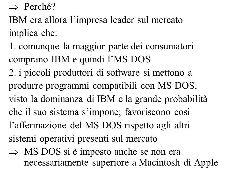  Perché? IBM era allora l'impresa leader sul mercato implica che: 1. comunque la maggior parte dei consumatori comprano IBM e quindi l'MS DOS 2. i pi