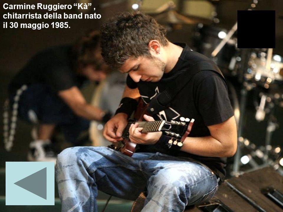 Carmine Ruggiero Kà , chitarrista della band nato il 30 maggio 1985.