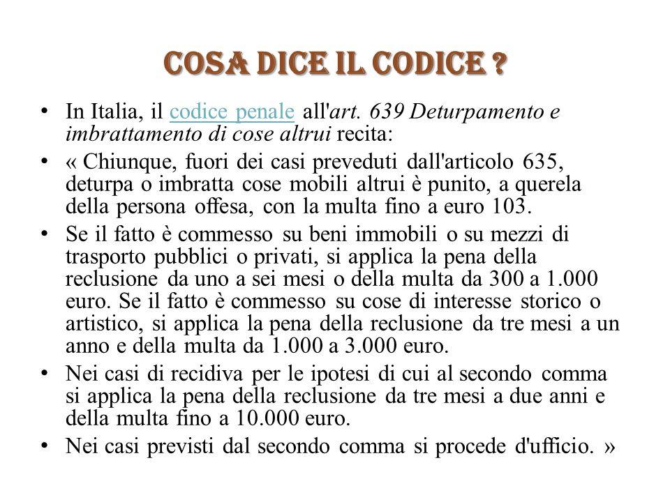 COSA DICE IL CODICE ? In Italia, il codice penale all'art. 639 Deturpamento e imbrattamento di cose altrui recita:codice penale « Chiunque, fuori dei