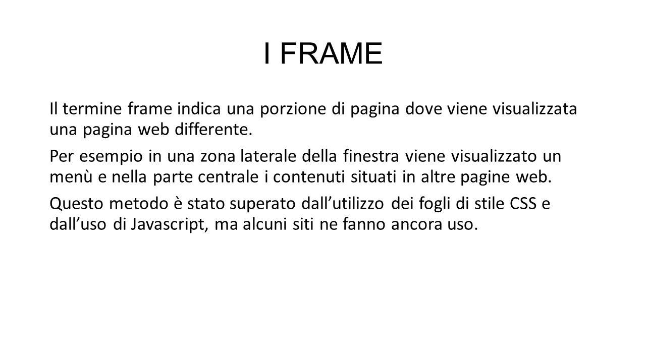 I FRAME Il termine frame indica una porzione di pagina dove viene visualizzata una pagina web differente. Per esempio in una zona laterale della fines