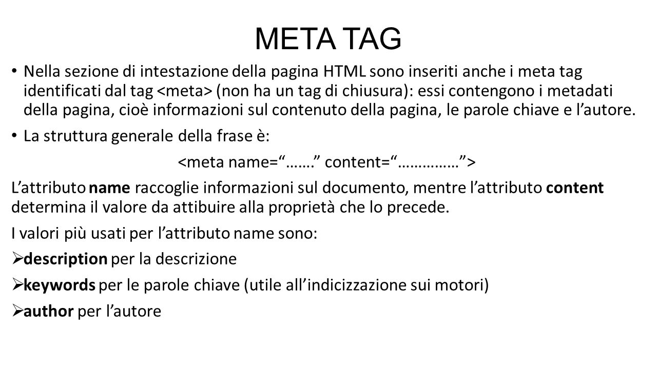 META TAG Nella sezione di intestazione della pagina HTML sono inseriti anche i meta tag identificati dal tag (non ha un tag di chiusura): essi conteng