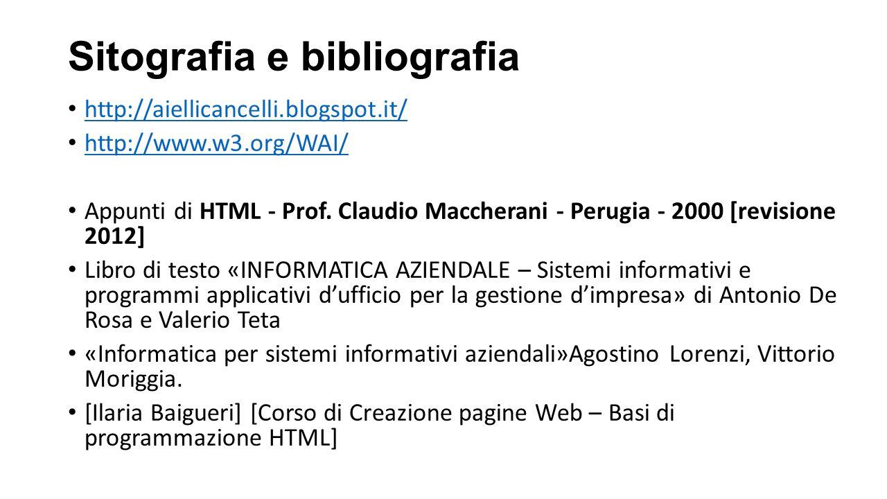 Sitografia e bibliografia http://aiellicancelli.blogspot.it/ http://www.w3.org/WAI/ Appunti di HTML - Prof. Claudio Maccherani - Perugia - 2000 [revis