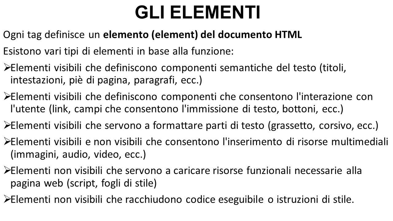 GLI ELEMENTI Ogni tag definisce un elemento (element) del documento HTML Esistono vari tipi di elementi in base alla funzione:  Elementi visibili che