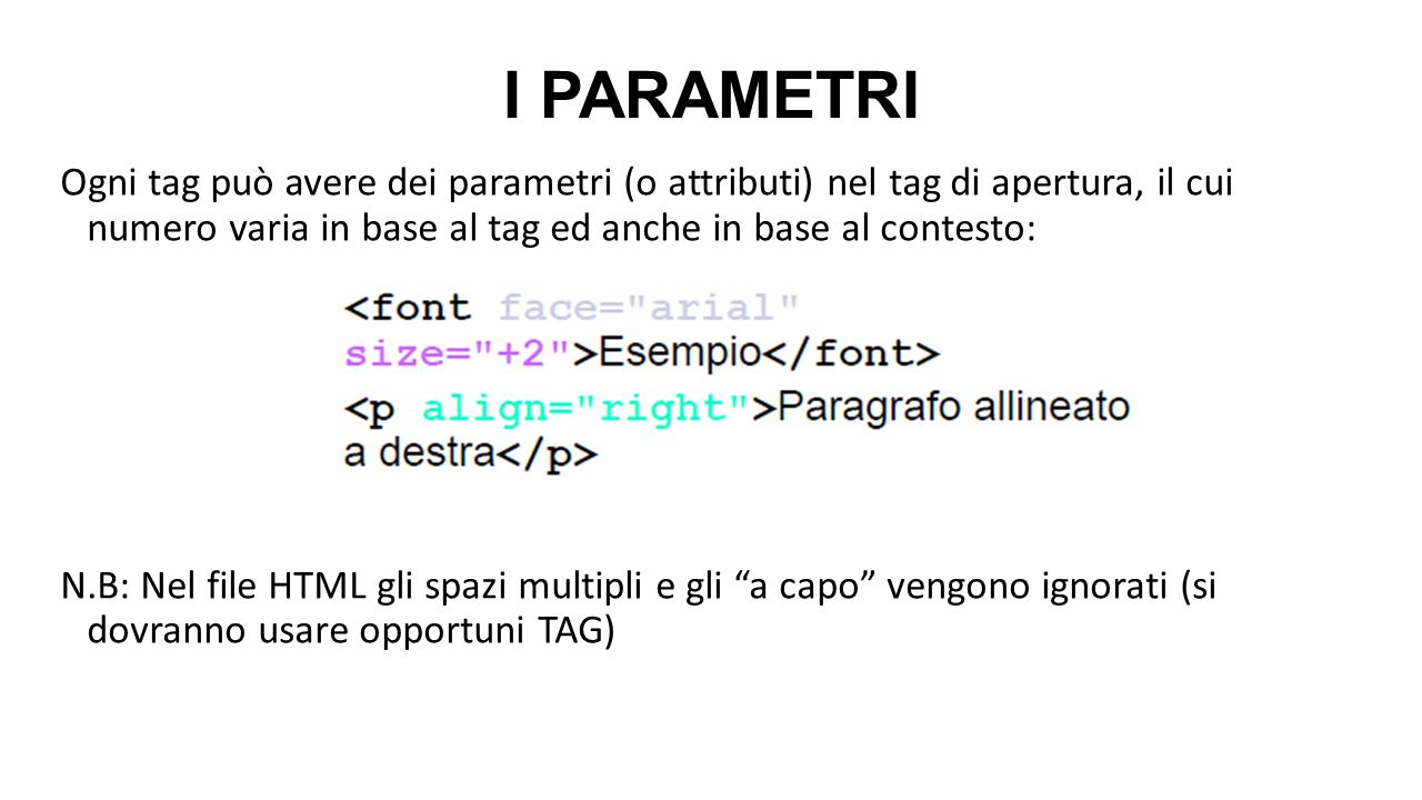 I PARAMETRI Ogni tag può avere dei parametri (o attributi) nel tag di apertura, il cui numero varia in base al tag ed anche in base al contesto: N.B: