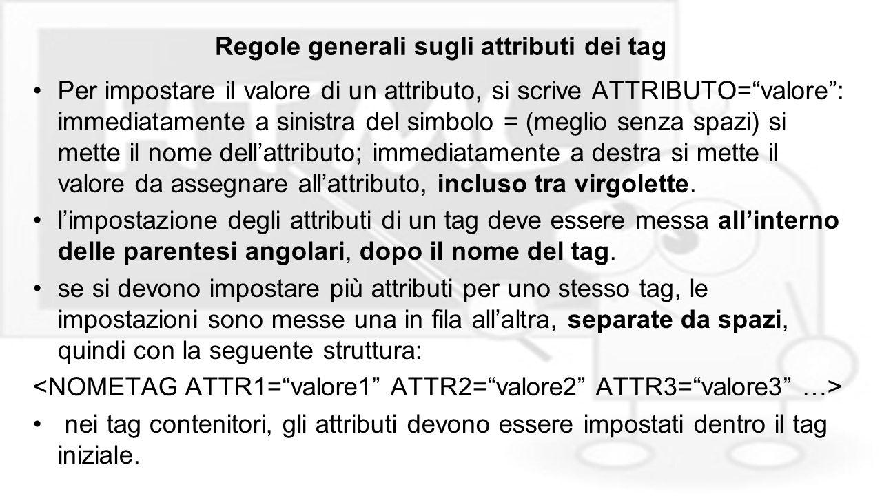 """Regole generali sugli attributi dei tag Per impostare il valore di un attributo, si scrive ATTRIBUTO=""""valore"""": immediatamente a sinistra del simbolo ="""