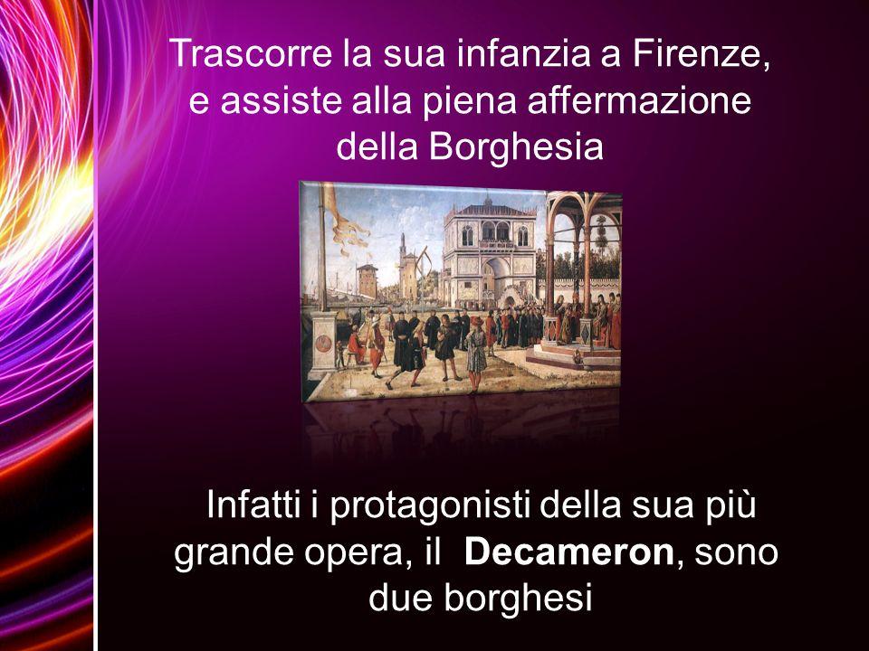 Trascorre la sua infanzia a Firenze, e assiste alla piena affermazione della Borghesia Infatti i protagonisti della sua più grande opera, il Decameron