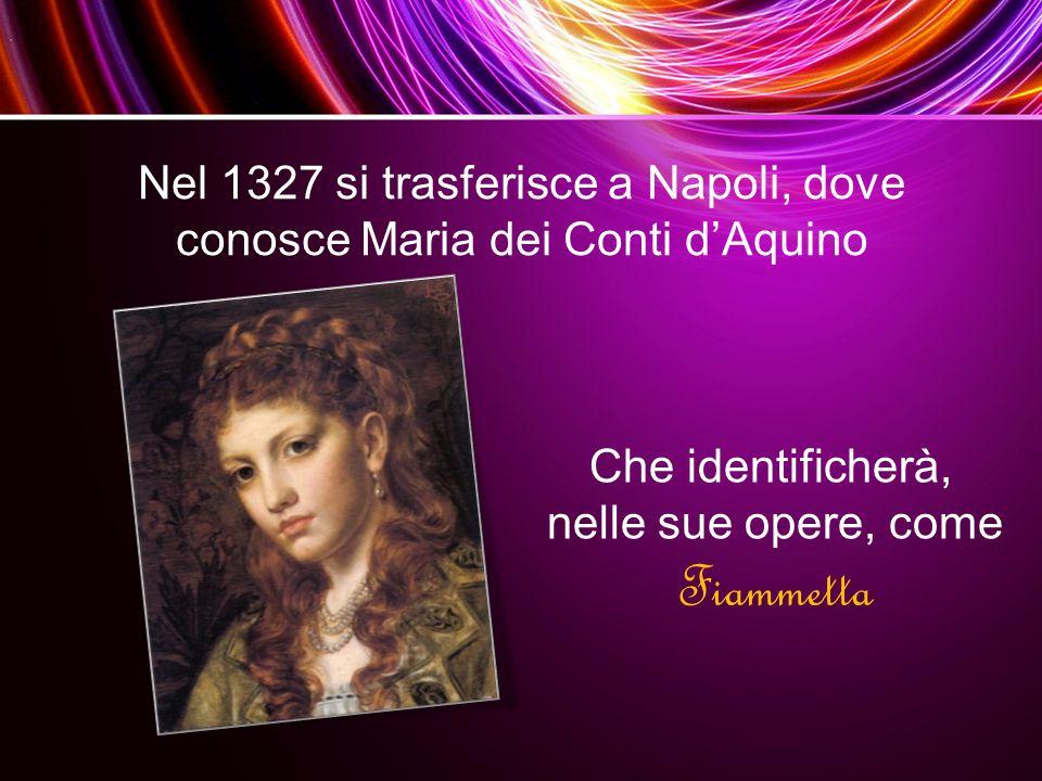 Nel 1327 si trasferisce a Napoli, dove conosce Maria dei Conti d'Aquino Che identificherà, nelle sue opere, come Fiammetta