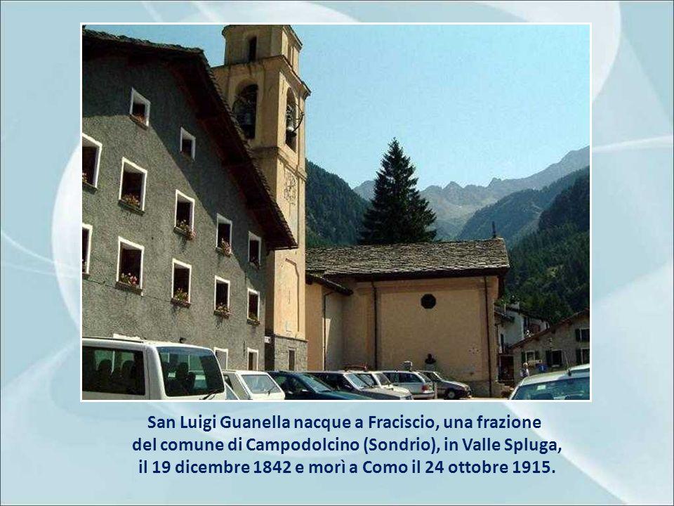 San Luigi Guanella nacque a Fraciscio, una frazione del comune di Campodolcino (Sondrio), in Valle Spluga, il 19 dicembre 1842 e morì a Como il 24 ottobre 1915.